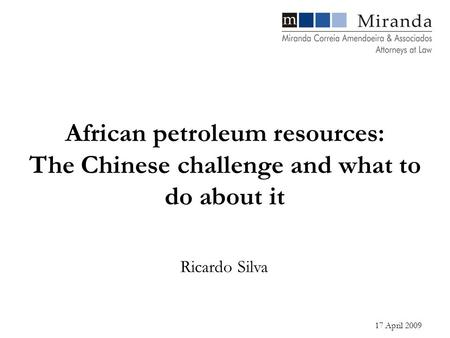 17 April 2009 Ricardo Silva African petroleum resources: The Chinese challenge and what to do about it.