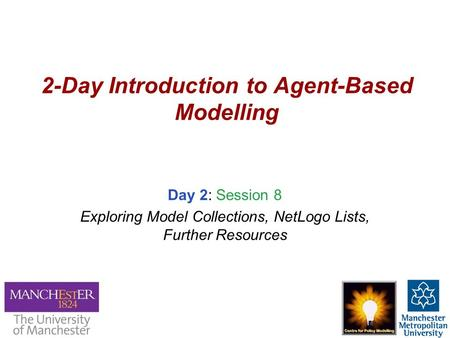 2-Day Introduction to Agent-Based Modelling Day 2: Session 8 Exploring Model Collections, NetLogo Lists, Further Resources.