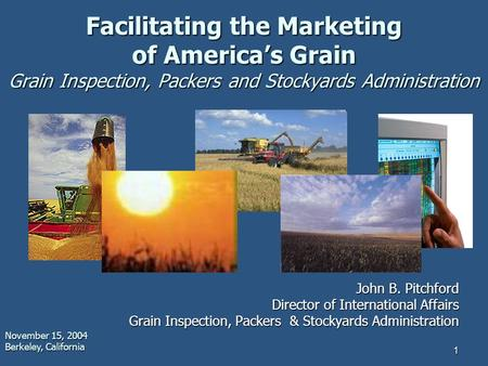 1 Facilitating the Marketing of America's Grain Grain Inspection, Packers and Stockyards Administration John B. Pitchford Director of International Affairs.