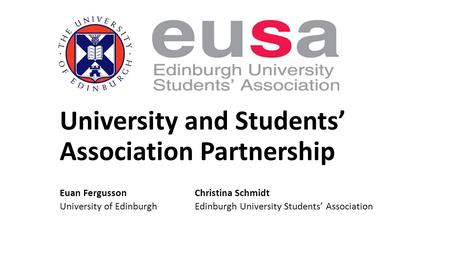 University and Students' Association Partnership Euan FergussonChristina Schmidt University of EdinburghEdinburgh University Students' Association.