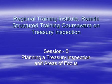 Session - 5 Planning a Treasury Inspection and Areas of Focus Regional Training Institute, Ranchi Structured Training Courseware on Treasury Inspection.