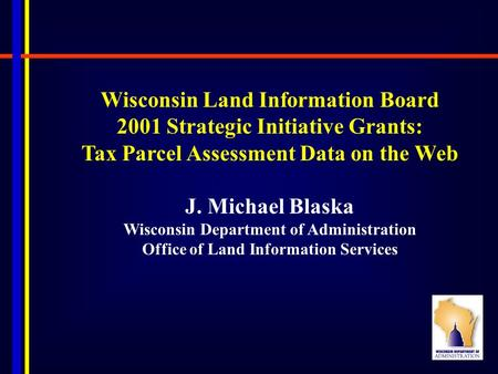 Wisconsin Land Information Board 2001 Strategic Initiative Grants: Tax Parcel Assessment Data on the Web J. Michael Blaska Wisconsin Department of Administration.