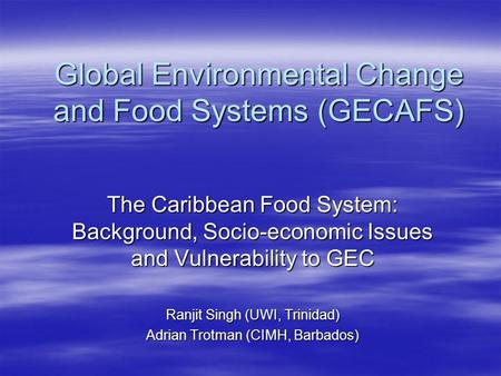 Global Environmental Change and Food Systems (GECAFS) The Caribbean Food System: Background, Socio-economic Issues and Vulnerability to GEC Ranjit Singh.