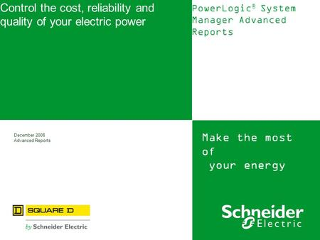 Make the most of your energy December 2008 Advanced Reports Control the cost, reliability and quality of your electric power PowerLogic ® System Manager.