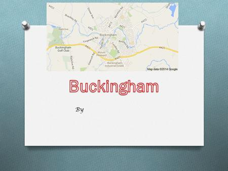 By. introduction Buckingham is a town, it has lots of shops. The biggest road is the A421. It is in Buckinghamshire.