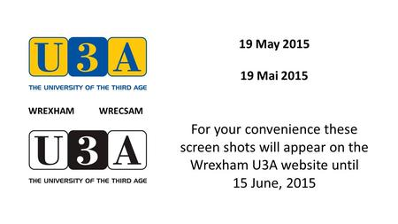 19 May 2015 19 Mai 2015 For your convenience these screen shots will appear on the Wrexham U3A website until 15 June, 2015 WREXHAM WRECSAM.