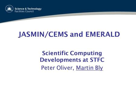 JASMIN/CEMS and EMERALD Scientific Computing Developments at STFC Peter Oliver, Martin Bly Scientific Computing Department Oct 2012.