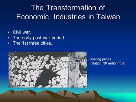 The Transformation of Economic Industries in Taiwan Civil war. The early post-war period. The 1st three cities. Soaring prices Inflation, 30 million fruit.