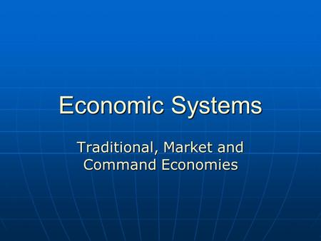 Economic Systems Traditional, Market and Command Economies.