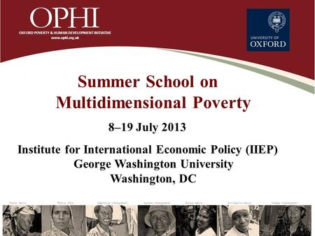 Summer School on Multidimensional Poverty 8–19 July 2013 Institute for International Economic Policy (IIEP) George Washington University Washington, DC.