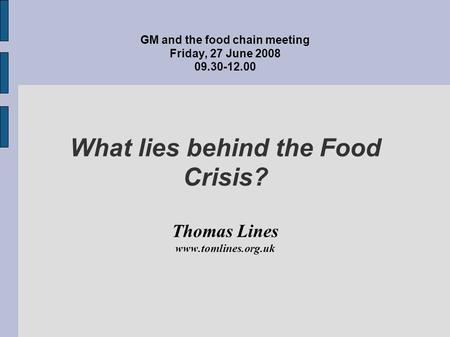 GM and the food chain meeting Friday, 27 June 2008 09.30-12.00 What lies behind the Food Crisis? Thomas Lines www.tomlines.org.uk.