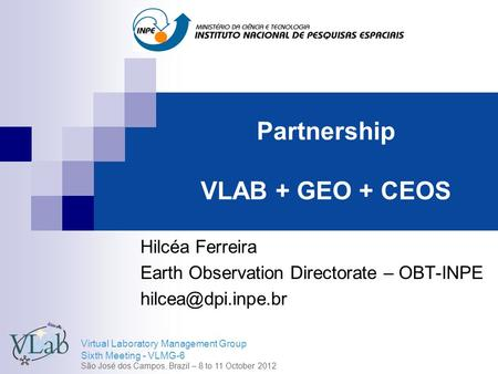 Virtual Laboratory Management Group Sixth Meeting - VLMG-6 São José dos Campos, Brazil – 8 to 11 October 2012 Partnership VLAB + GEO + CEOS Hilcéa Ferreira.
