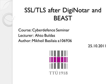 SSL/TLS after DigiNotar and BEAST Course: Cyberdefence Seminar Lecturer: Ahto Buldas Author: Mikheil Basilaia a106936 25.10.2011.