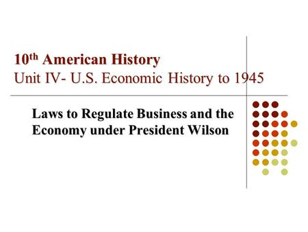 10 th American History Unit IV- U.S. Economic History to 1945 Laws to Regulate Business and the Economy under President Wilson.