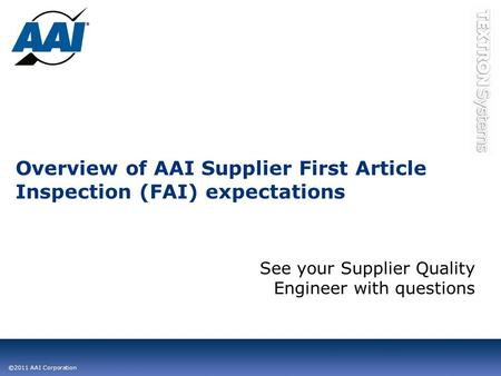 ©2011 AAI Corporation Overview of AAI Supplier First Article Inspection (FAI) expectations See your Supplier Quality Engineer with questions.
