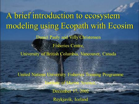 A brief introduction to ecosystem modeling using Ecopath with Ecosim Daniel Pauly and Villy Christensen Fisheries Centre, University of British Columbia,