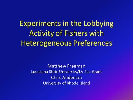Experiments in the Lobbying Activity of Fishers with Heterogeneous Preferences Matthew Freeman Louisiana State University/LA Sea Grant Chris Anderson University.