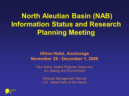 North Aleutian Basin (NAB) Information Status and Research Planning Meeting Hilton Hotel, Anchorage November 28 - December 1, 2006 Paul Stang, Alaska Regional.