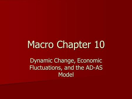 Macro Chapter 10 Dynamic Change, Economic Fluctuations, and the AD-AS Model.