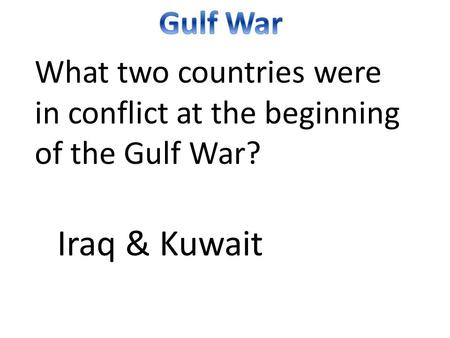 What two countries were in conflict at the beginning of the Gulf War? Iraq & Kuwait.