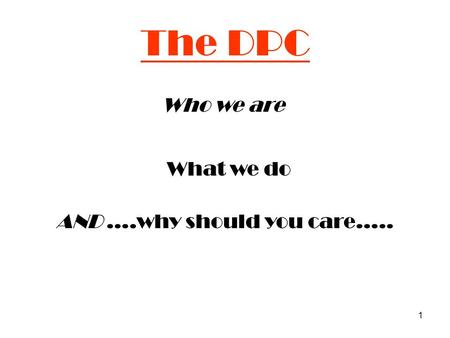 1 The DPC Who we are What we do AND ….why should you care…..