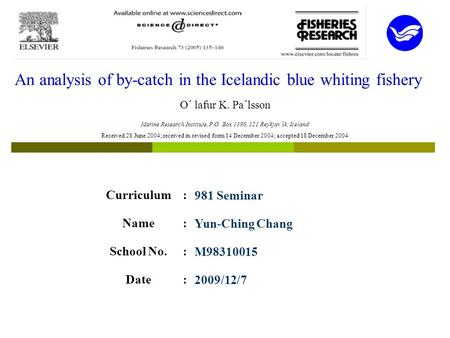 An analysis of by-catch in the Icelandic blue whiting fishery O´ lafur K. Pa´lsson Curriculum:981 Seminar Name:Yun-Ching Chang School No.:M98310015 Date:2009/12/7.
