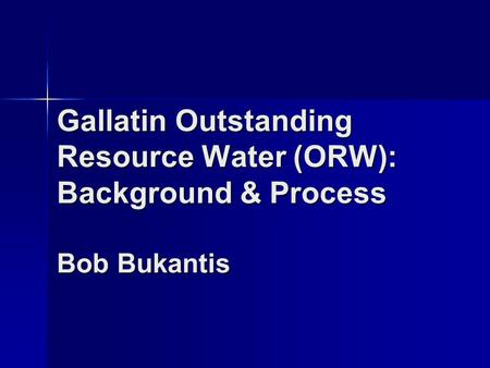 Gallatin Outstanding Resource Water (ORW): Background & Process Bob Bukantis.