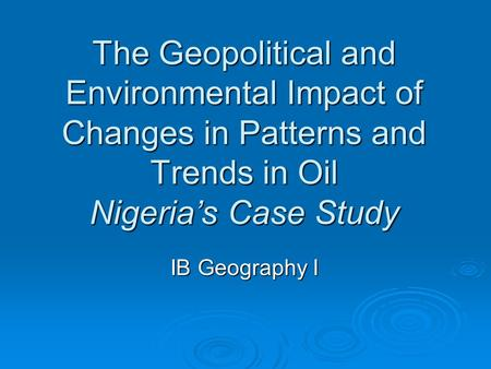 The Geopolitical and Environmental Impact of Changes in Patterns and Trends in Oil Nigeria's Case Study IB Geography I.