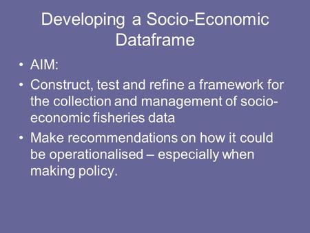 Developing a Socio-Economic Dataframe AIM: Construct, test and refine a framework for the collection and management of socio- economic fisheries data Make.