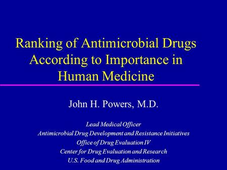 Ranking of Antimicrobial Drugs According to Importance in Human Medicine John H. Powers, M.D. Lead Medical Officer Antimicrobial Drug Development and Resistance.
