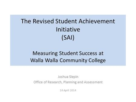 The Revised Student Achievement Initiative (SAI) Measuring Student Success at Walla Walla Community College Joshua Slepin Office of Research, Planning.