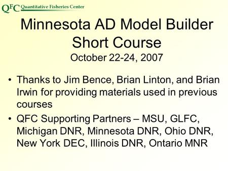 Minnesota AD Model Builder Short Course October 22-24, 2007 Thanks <strong>to</strong> Jim Bence, Brian Linton, and Brian Irwin for providing materials used in previous.