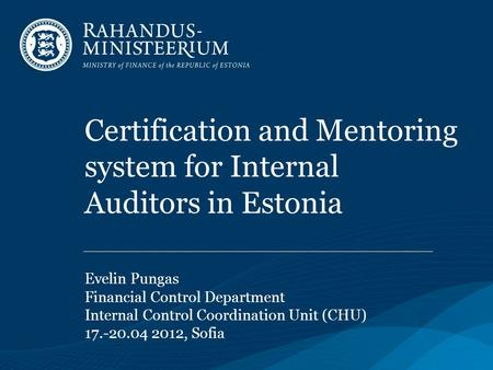Certification and Mentoring system for Internal Auditors in Estonia Evelin Pungas Financial Control Department Internal Control Coordination Unit (CHU)