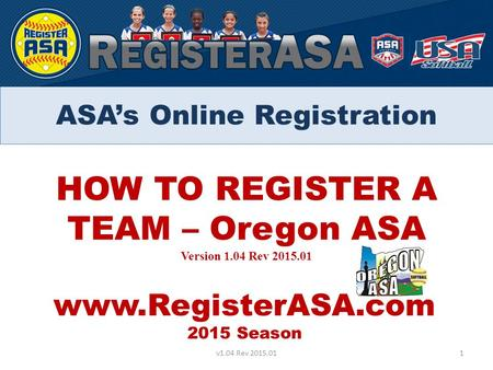 HOW TO REGISTER A TEAM – Oregon ASA Version 1.04 Rev 2015.01 www.RegisterASA.com 2015 Season 1v1.04 Rev 2015.01 ASA's Online Registration.