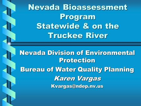 Nevada Bioassessment Program Statewide & on the Truckee River Nevada Division of Environmental Protection Bureau of Water Quality Planning Karen Vargas.