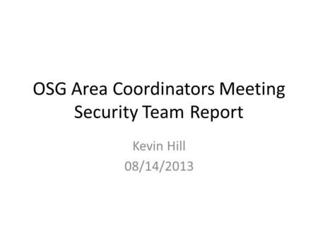 OSG Area Coordinators Meeting Security Team Report Kevin Hill 08/14/2013.