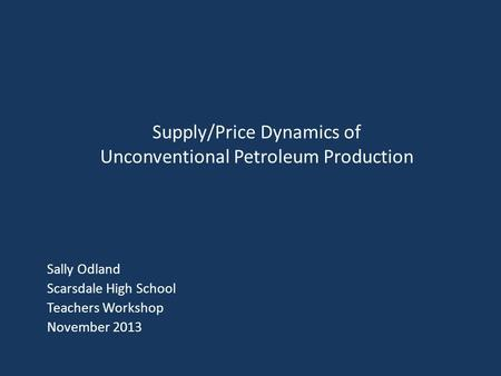 Sally Odland Scarsdale High School Teachers Workshop November 2013 Supply/Price Dynamics of Unconventional Petroleum Production.