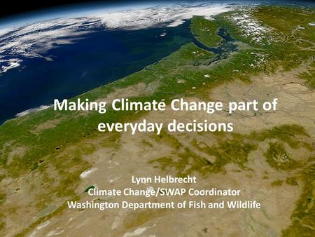 Lynn Helbrecht Climate Change/SWAP Coordinator Washington Department of Fish and Wildlife Making Climate Change part of everyday decisions.