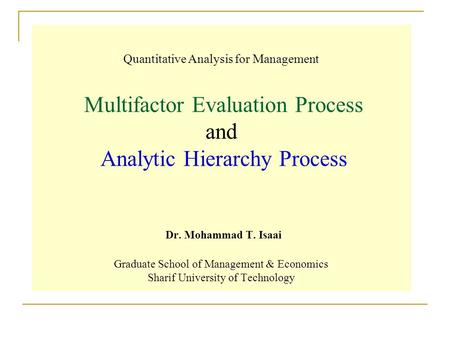 Quantitative Analysis for Management Multifactor Evaluation Process and Analytic Hierarchy Process Dr. Mohammad T. Isaai Graduate School of Management.