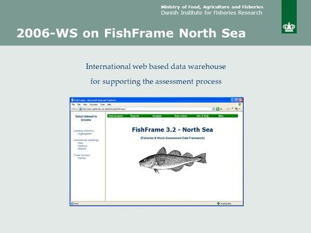 Ministry of Food, Agriculture and Fisheries Danish Institute for Fisheries Research 2006-WS on FishFrame North Sea International web based data warehouse.