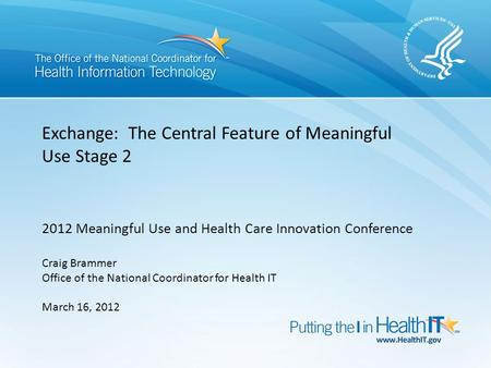 Exchange: The Central Feature of Meaningful Use Stage 2 2012 Meaningful Use and Health Care Innovation Conference Craig Brammer Office of the National.