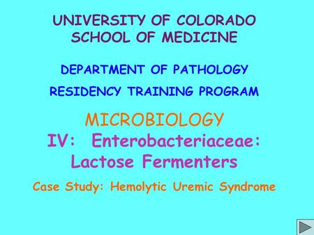 UNIVERSITY OF COLORADO SCHOOL OF MEDICINE DEPARTMENT OF PATHOLOGY RESIDENCY TRAINING PROGRAM MICROBIOLOGY IV: Enterobacteriaceae: Lactose Fermenters Case.