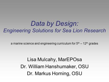 Data by Design: Engineering Solutions for Sea Lion Research Lisa Mulcahy, MarEPOsa Dr. William Hanshumaker, OSU Dr. Markus Horning, OSU a marine science.