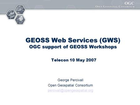 GEOSS Web Services (GWS) OGC support of GEOSS Workshops Telecon 10 May 2007 George Percivall Open Geospatial Consortium