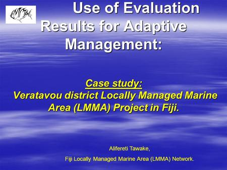 Use of Evaluation Results for Adaptive Management: Case study: Veratavou district Locally Managed Marine Area (LMMA) Project in Fiji. Alifereti Tawake,