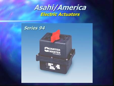 Asahi/America Electric Actuators Series 94. SERIES 94 ZYTEL FR 50 HOUSING NEMA IVX ENCLOSURE MANUAL OVERRIDE 16 POINT TERMINAL STRIP THERMALLY PROTECTED.