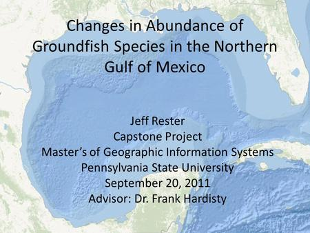 Changes in Abundance of Groundfish Species in the Northern Gulf of Mexico Jeff Rester Capstone Project Master's of Geographic Information Systems Pennsylvania.
