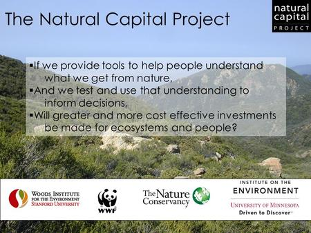 The Natural Capital Project  If we provide tools to help people understand what we get from nature,  And we test and use that understanding to inform.