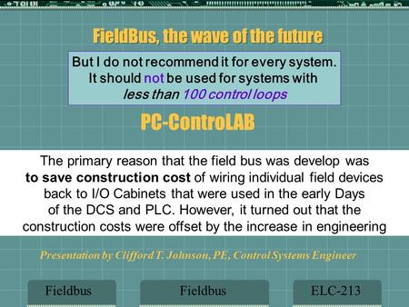 FieldBus, the wave of the future FieldbusELC-213Fieldbus Presentation by Clifford T. Johnson, PE, Control Systems Engineer But I do not recommend it for.