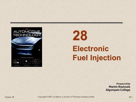 Copyright © 2007 by Nelson, a division of Thomson Canada Limited. 28-1Chapter 28 Prepared by Martin Restoule Algonquin College Electronic Fuel Injection.
